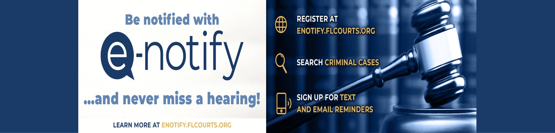 Be notified with eNotify and never miss a hearing. Learn more at eNotify.FLCourts.org.